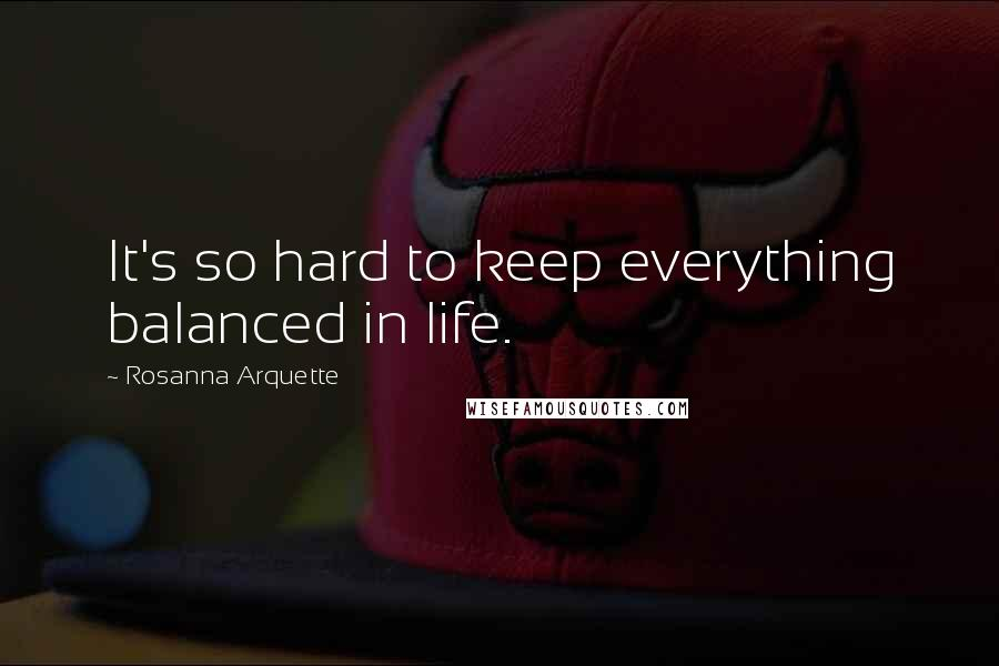 Rosanna Arquette quotes: It's so hard to keep everything balanced in life.