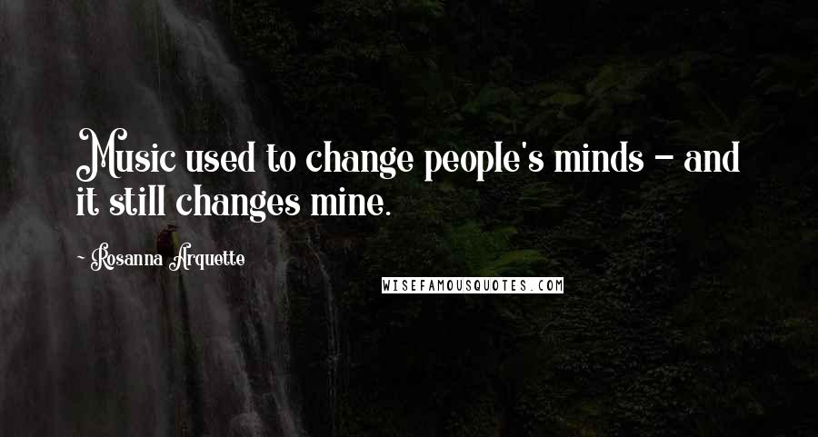 Rosanna Arquette quotes: Music used to change people's minds - and it still changes mine.