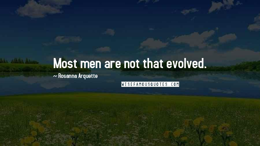 Rosanna Arquette quotes: Most men are not that evolved.