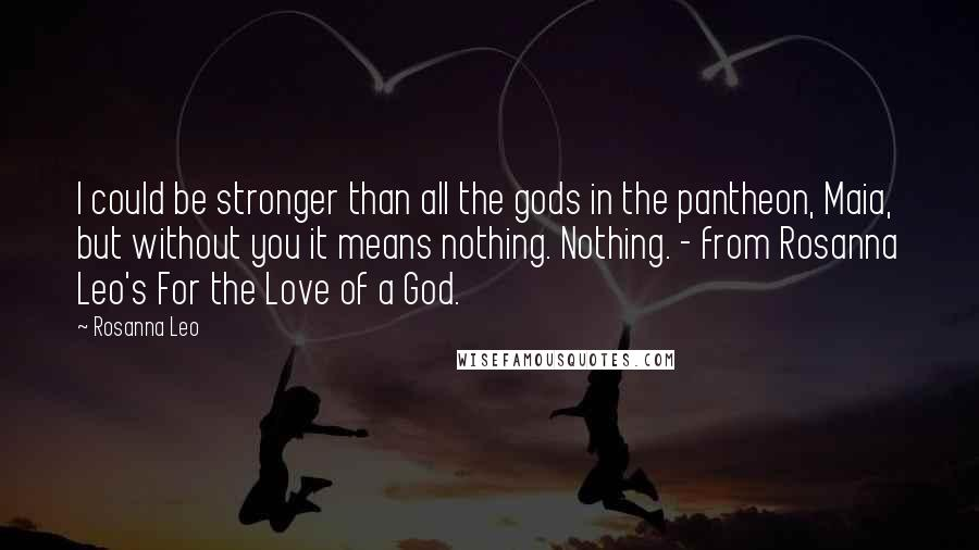 Rosanna Leo quotes: I could be stronger than all the gods in the pantheon, Maia, but without you it means nothing. Nothing. - from Rosanna Leo's For the Love of a God.