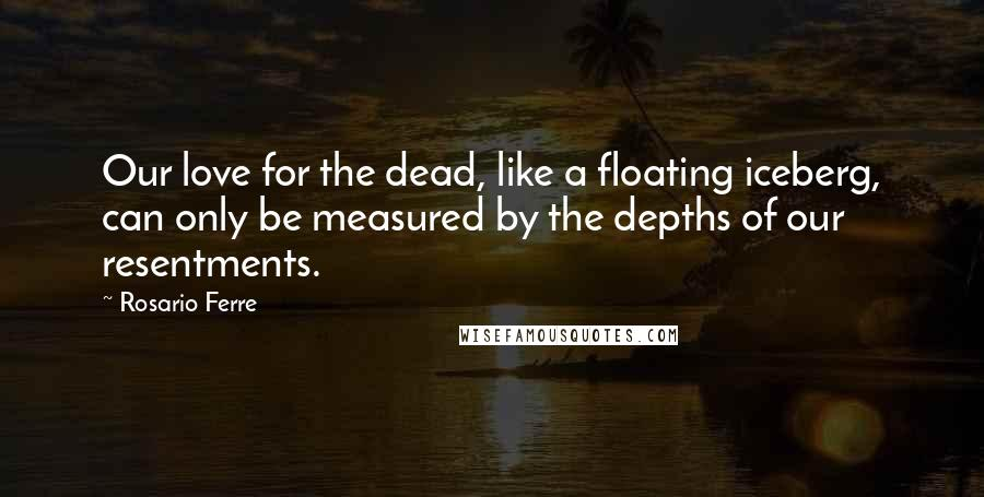 Rosario Ferre quotes: Our love for the dead, like a floating iceberg, can only be measured by the depths of our resentments.