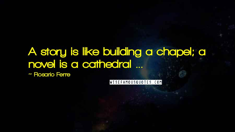 Rosario Ferre quotes: A story is like building a chapel; a novel is a cathedral ...