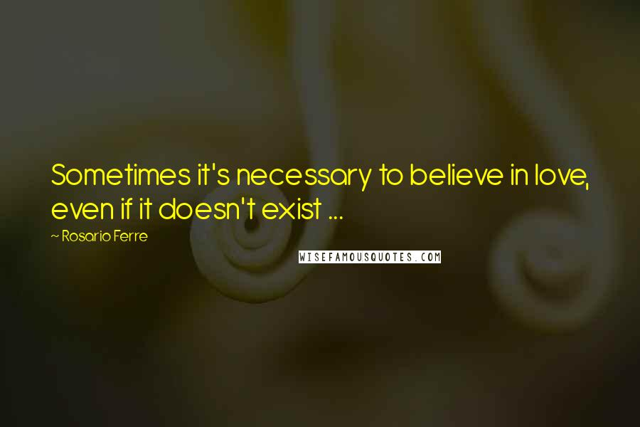 Rosario Ferre quotes: Sometimes it's necessary to believe in love, even if it doesn't exist ...