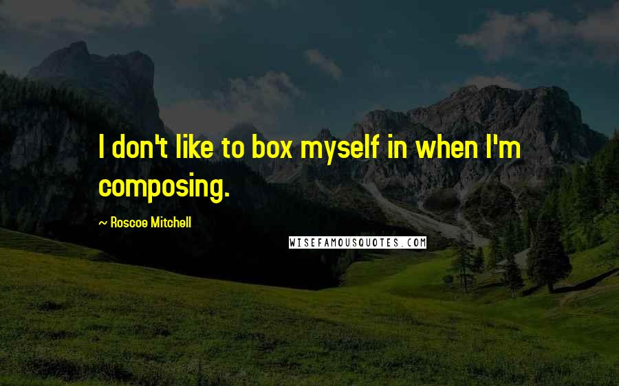 Roscoe Mitchell quotes: I don't like to box myself in when I'm composing.