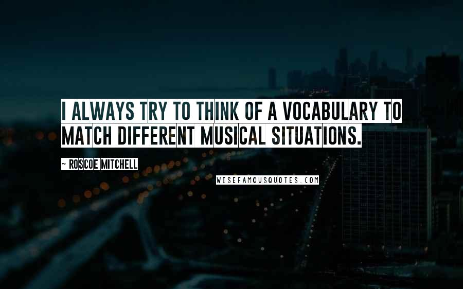 Roscoe Mitchell quotes: I always try to think of a vocabulary to match different musical situations.