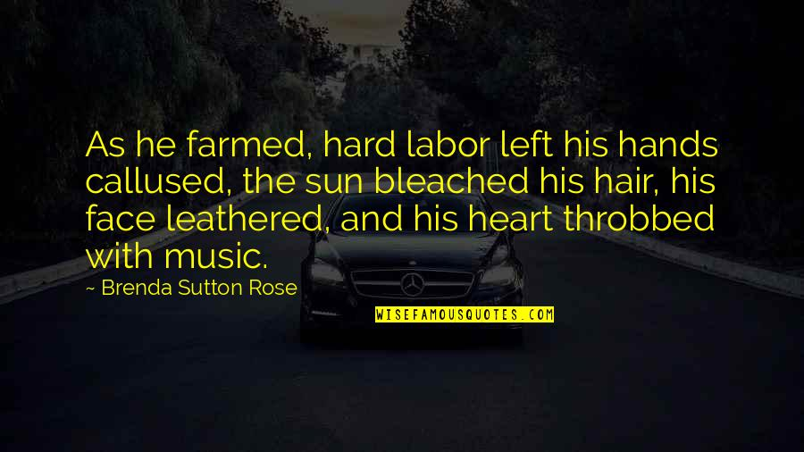 Rose And Heart Quotes By Brenda Sutton Rose: As he farmed, hard labor left his hands