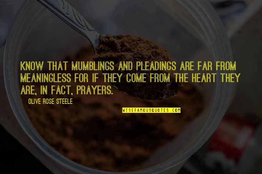 Rose And Heart Quotes By Olive Rose Steele: Know that mumblings and pleadings are far from