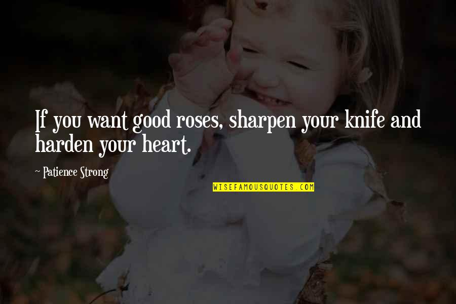 Rose And Heart Quotes By Patience Strong: If you want good roses, sharpen your knife