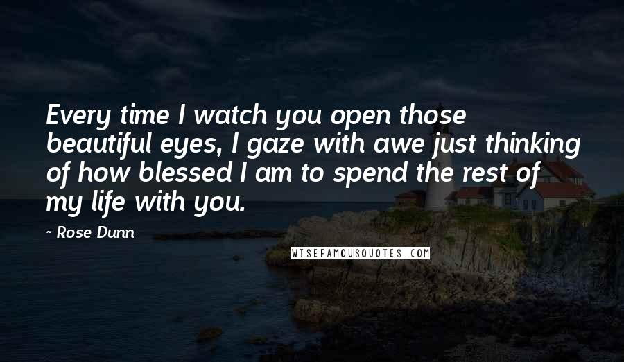 Rose Dunn quotes: Every time I watch you open those beautiful eyes, I gaze with awe just thinking of how blessed I am to spend the rest of my life with you.