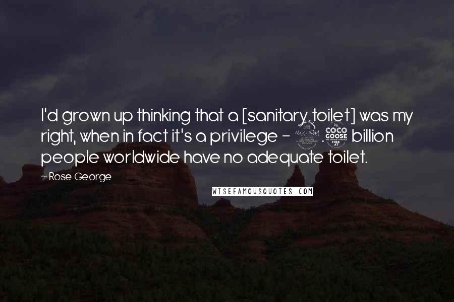 Rose George quotes: I'd grown up thinking that a [sanitary toilet] was my right, when in fact it's a privilege - 2.5 billion people worldwide have no adequate toilet.