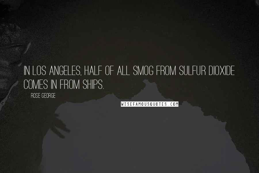 Rose George quotes: In Los Angeles, half of all smog from sulfur dioxide comes in from ships.