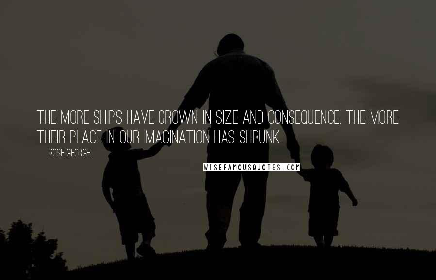Rose George quotes: The more ships have grown in size and consequence, the more their place in our imagination has shrunk.
