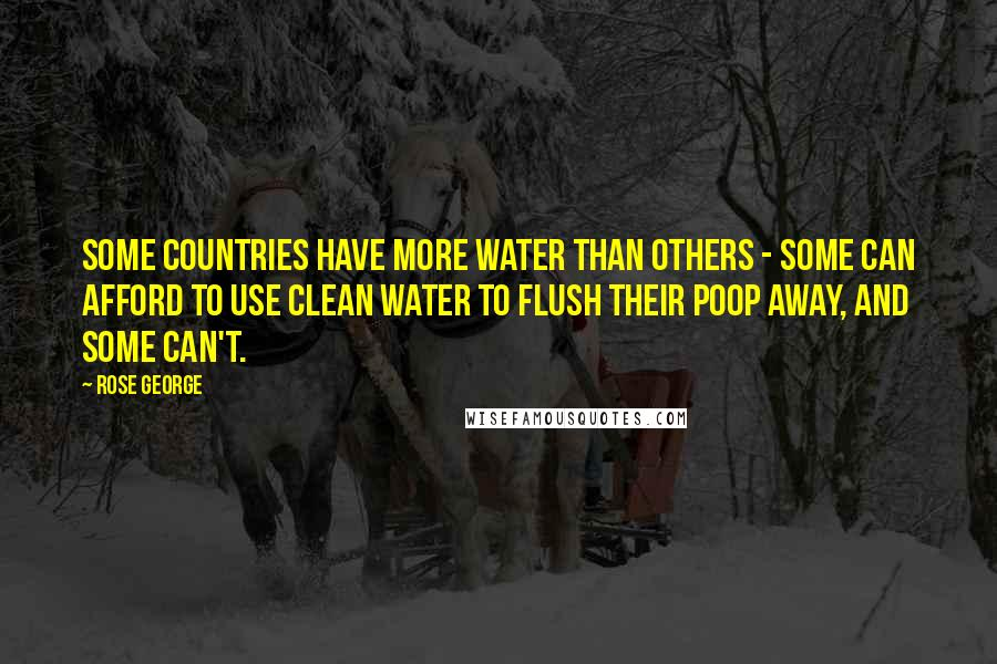 Rose George quotes: Some countries have more water than others - some can afford to use clean water to flush their poop away, and some can't.