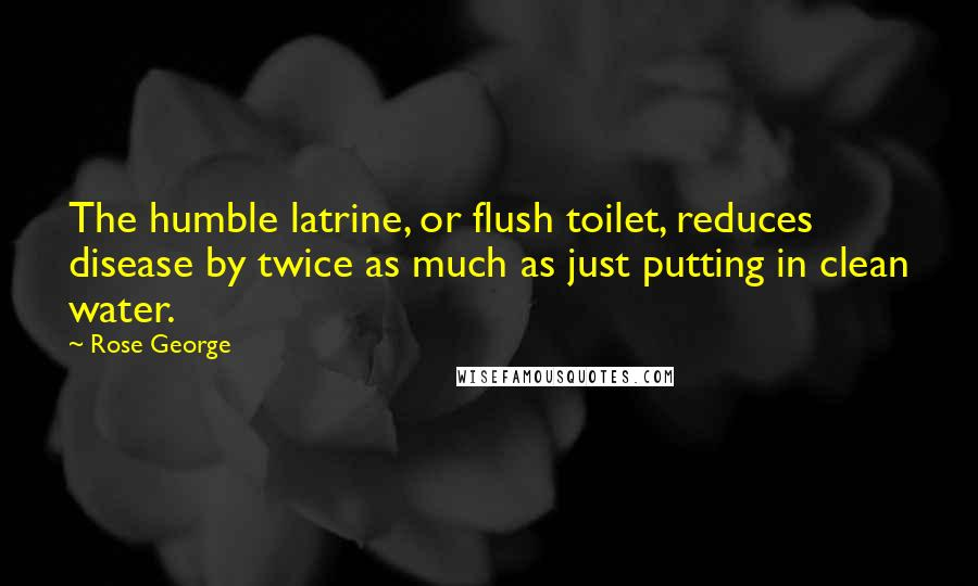 Rose George quotes: The humble latrine, or flush toilet, reduces disease by twice as much as just putting in clean water.