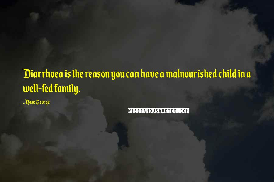 Rose George quotes: Diarrhoea is the reason you can have a malnourished child in a well-fed family.