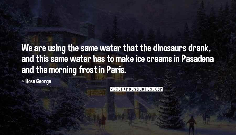 Rose George quotes: We are using the same water that the dinosaurs drank, and this same water has to make ice creams in Pasadena and the morning frost in Paris.