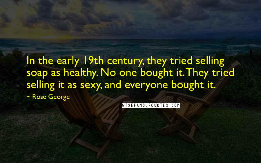 Rose George quotes: In the early 19th century, they tried selling soap as healthy. No one bought it. They tried selling it as sexy, and everyone bought it.