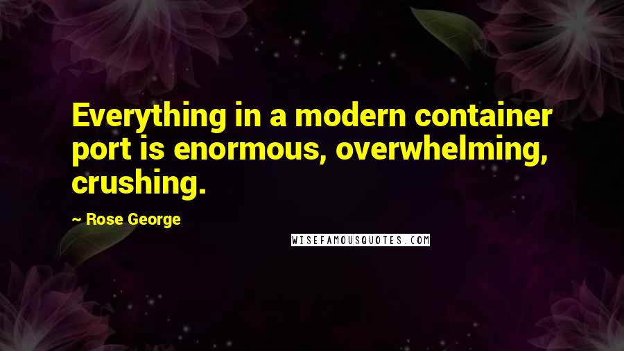 Rose George quotes: Everything in a modern container port is enormous, overwhelming, crushing.