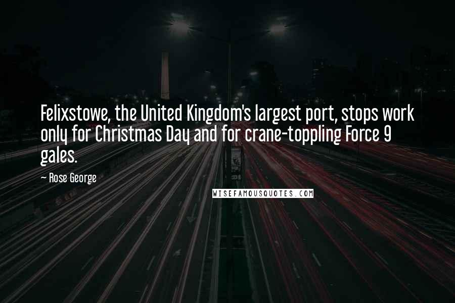 Rose George quotes: Felixstowe, the United Kingdom's largest port, stops work only for Christmas Day and for crane-toppling Force 9 gales.