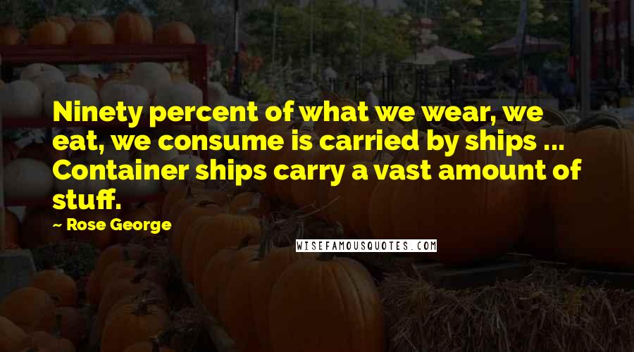 Rose George quotes: Ninety percent of what we wear, we eat, we consume is carried by ships ... Container ships carry a vast amount of stuff.