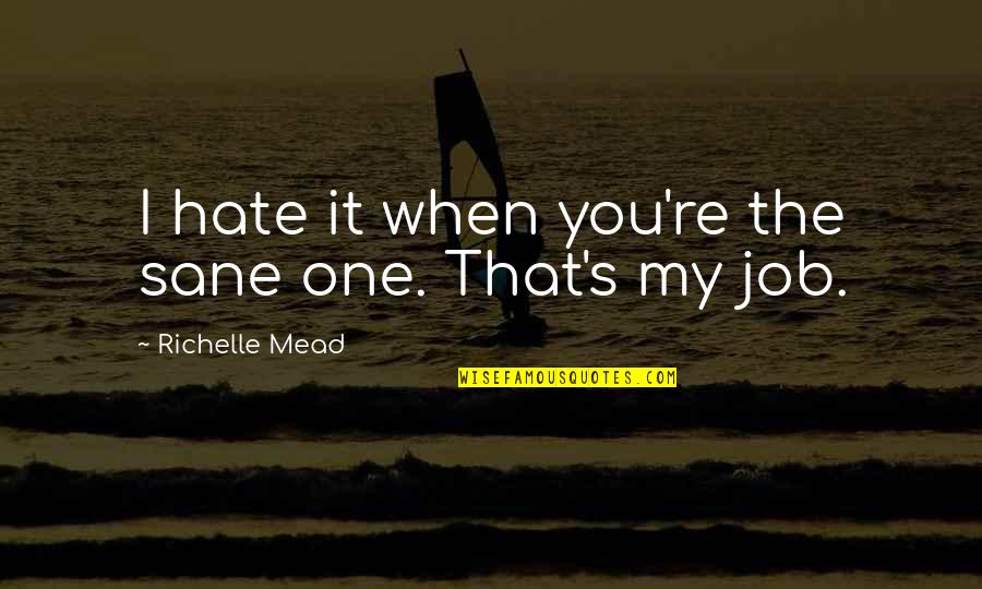 Rose Hathaway Quotes By Richelle Mead: I hate it when you're the sane one.