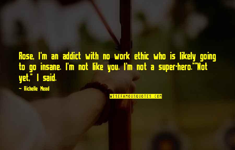 Rose Hathaway Quotes By Richelle Mead: Rose, I'm an addict with no work ethic