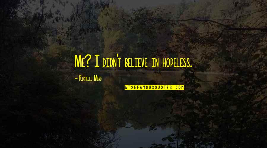 Rose Hathaway Quotes By Richelle Mead: Me? I didn't believe in hopeless.