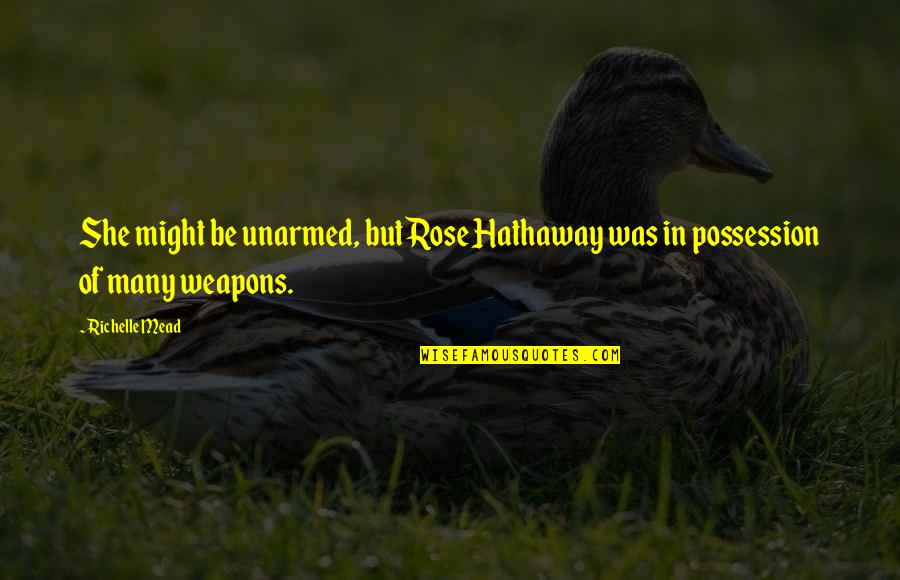 Rose Hathaway Quotes By Richelle Mead: She might be unarmed, but Rose Hathaway was
