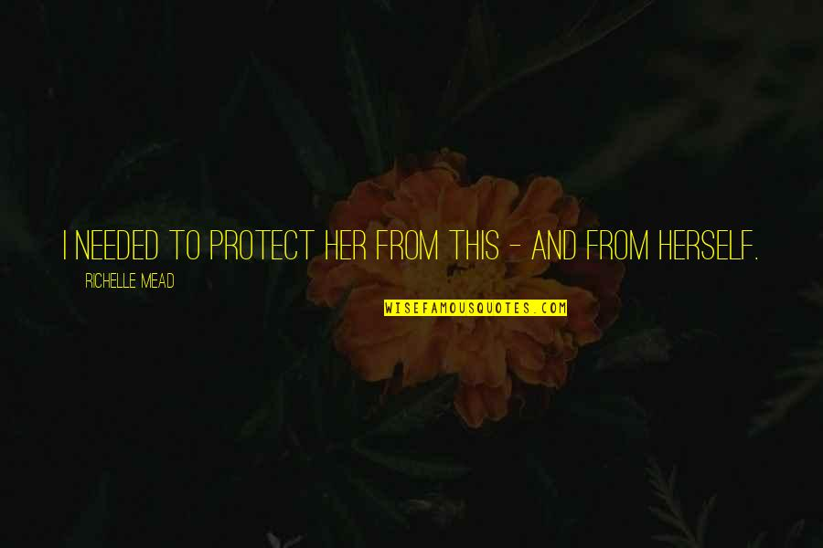 Rose Hathaway Quotes By Richelle Mead: I needed to protect her from this -