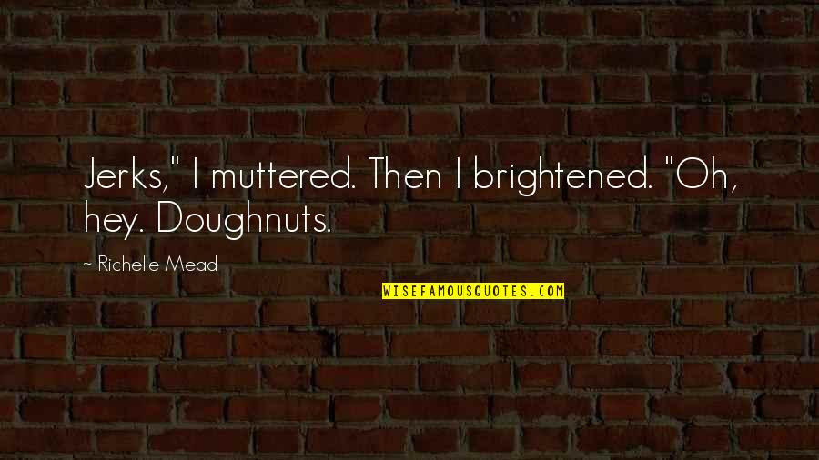 "Rose Hathaway Quotes By Richelle Mead: Jerks,"" I muttered. Then I brightened. ""Oh, hey."