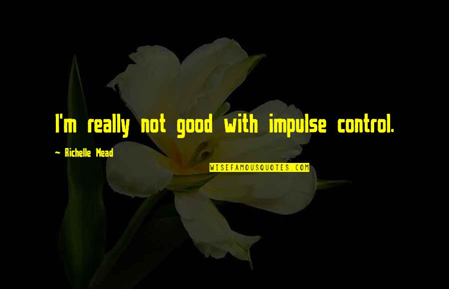 Rose Hathaway Quotes By Richelle Mead: I'm really not good with impulse control.