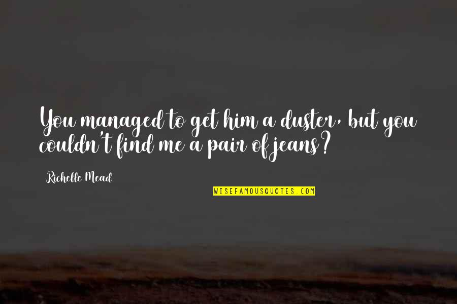 Rose Hathaway Quotes By Richelle Mead: You managed to get him a duster, but