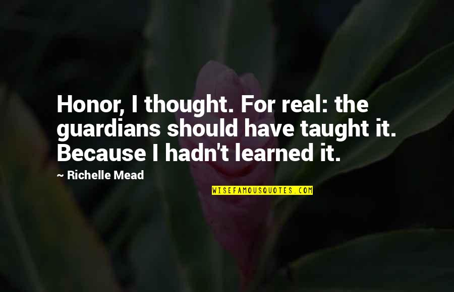 Rose Hathaway Quotes By Richelle Mead: Honor, I thought. For real: the guardians should