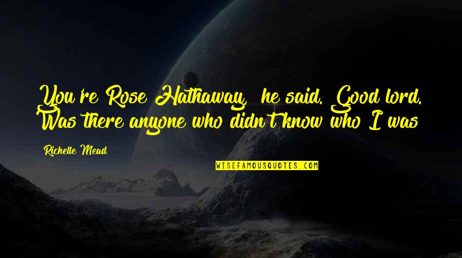 "Rose Hathaway Quotes By Richelle Mead: You're Rose Hathaway,"" he said. Good lord. Was"