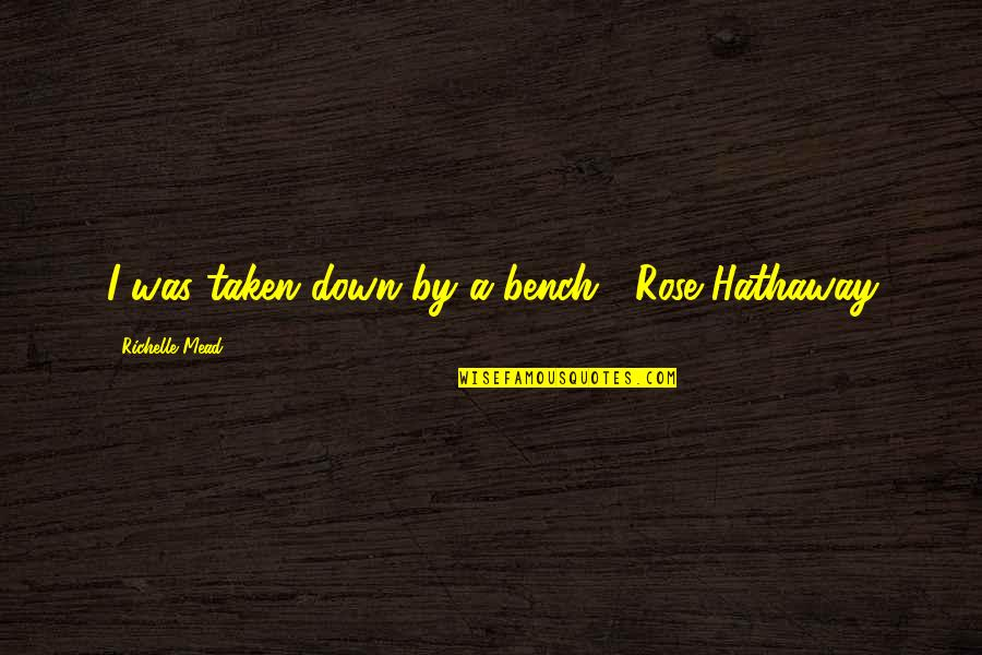 Rose Hathaway Quotes By Richelle Mead: I was taken down by a bench. -Rose