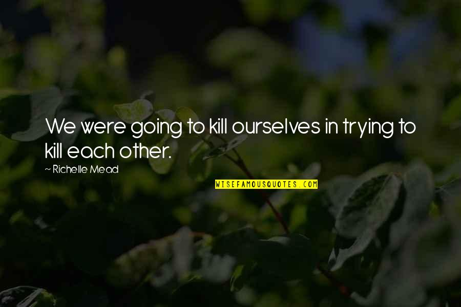 Rose Hathaway Quotes By Richelle Mead: We were going to kill ourselves in trying
