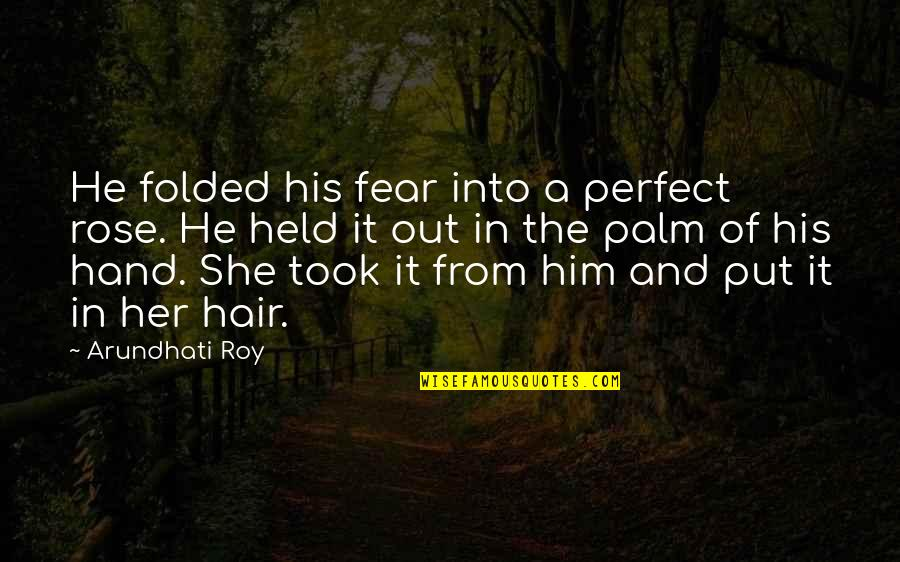 Rose In Hand Quotes By Arundhati Roy: He folded his fear into a perfect rose.