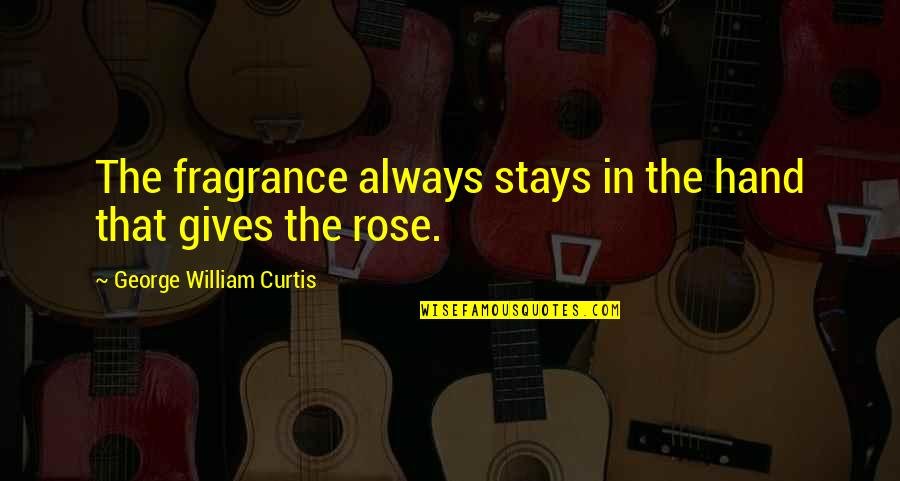 Rose In Hand Quotes By George William Curtis: The fragrance always stays in the hand that