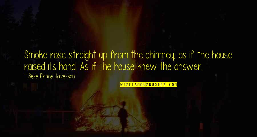 Rose In Hand Quotes By Sere Prince Halverson: Smoke rose straight up from the chimney, as