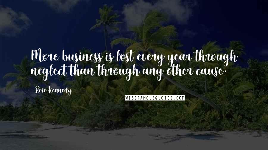 Rose Kennedy quotes: More business is lost every year through neglect than through any other cause.