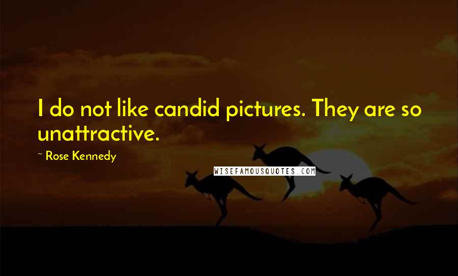 Rose Kennedy quotes: I do not like candid pictures. They are so unattractive.