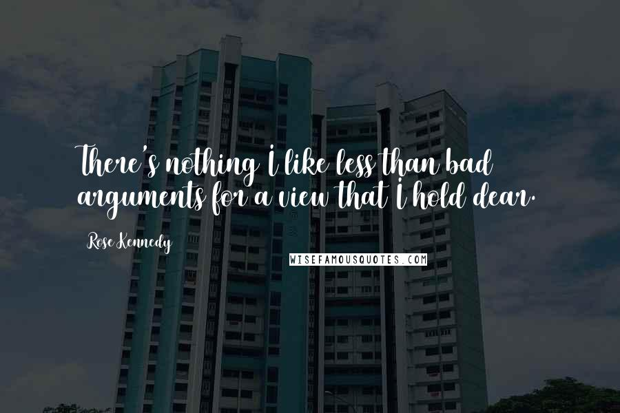 Rose Kennedy quotes: There's nothing I like less than bad arguments for a view that I hold dear.