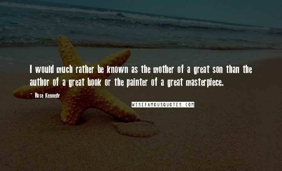 Rose Kennedy quotes: I would much rather be known as the mother of a great son than the author of a great book or the painter of a great masterpiece.