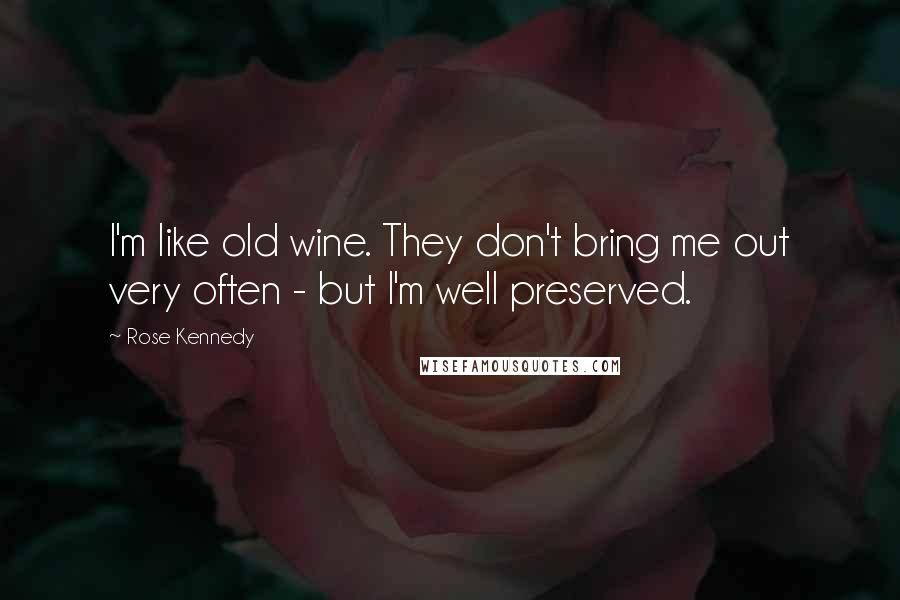 Rose Kennedy quotes: I'm like old wine. They don't bring me out very often - but I'm well preserved.