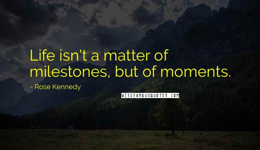 Rose Kennedy quotes: Life isn't a matter of milestones, but of moments.