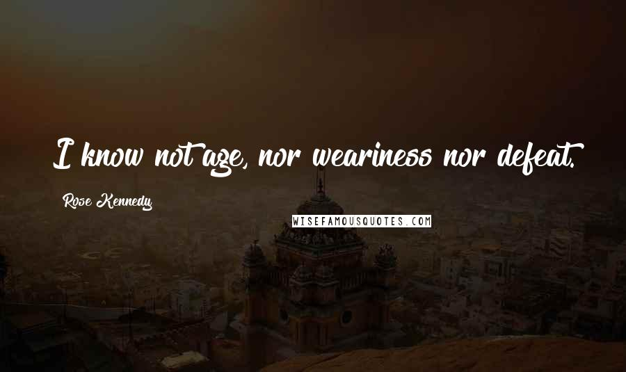 Rose Kennedy quotes: I know not age, nor weariness nor defeat.