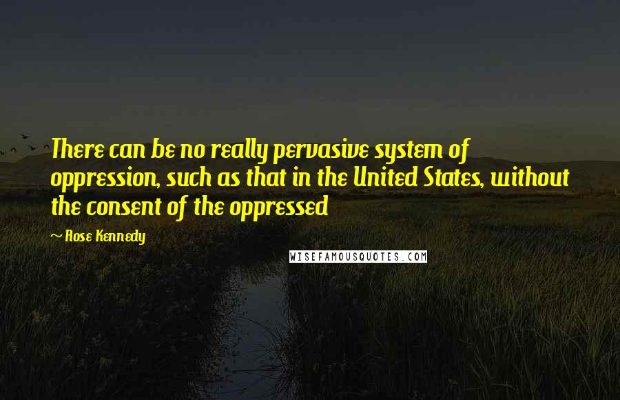 Rose Kennedy quotes: There can be no really pervasive system of oppression, such as that in the United States, without the consent of the oppressed