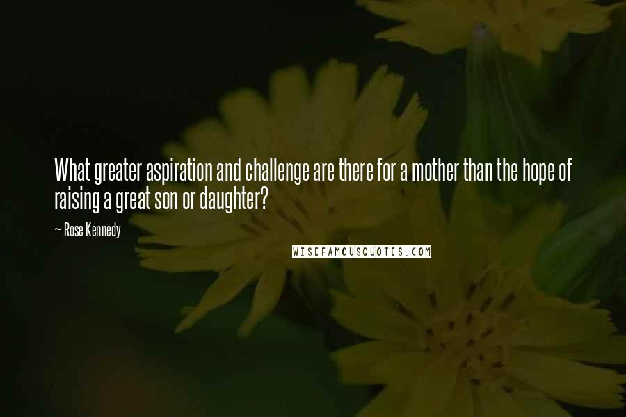Rose Kennedy quotes: What greater aspiration and challenge are there for a mother than the hope of raising a great son or daughter?