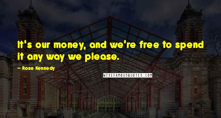 Rose Kennedy quotes: It's our money, and we're free to spend it any way we please.