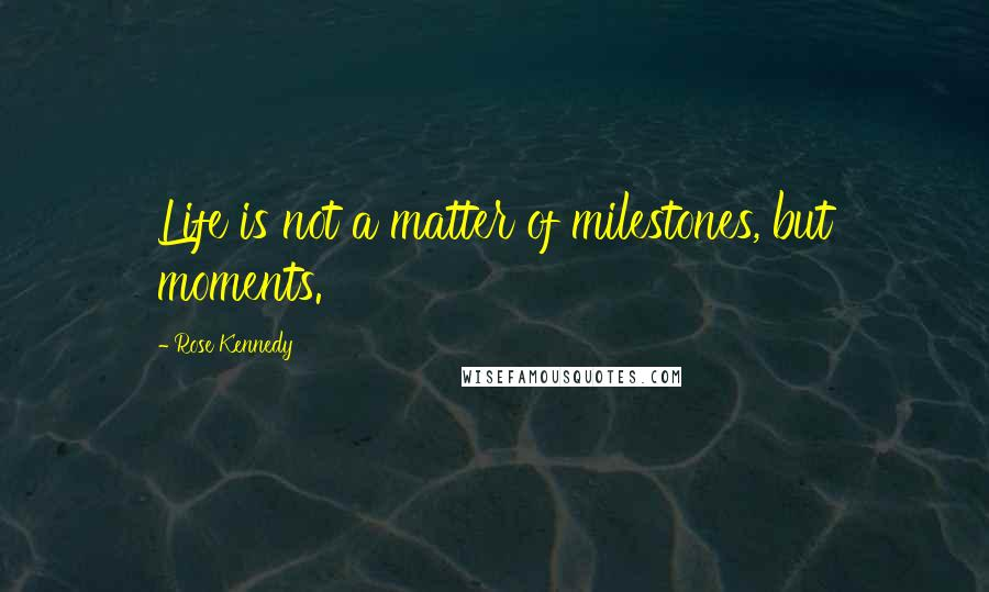 Rose Kennedy quotes: Life is not a matter of milestones, but moments.
